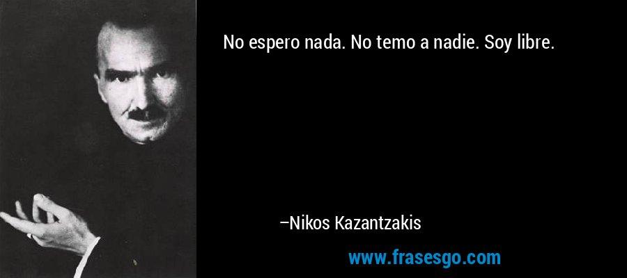No espero nada. No temo a nadie. Soy libre. – Nikos Kazantzakis