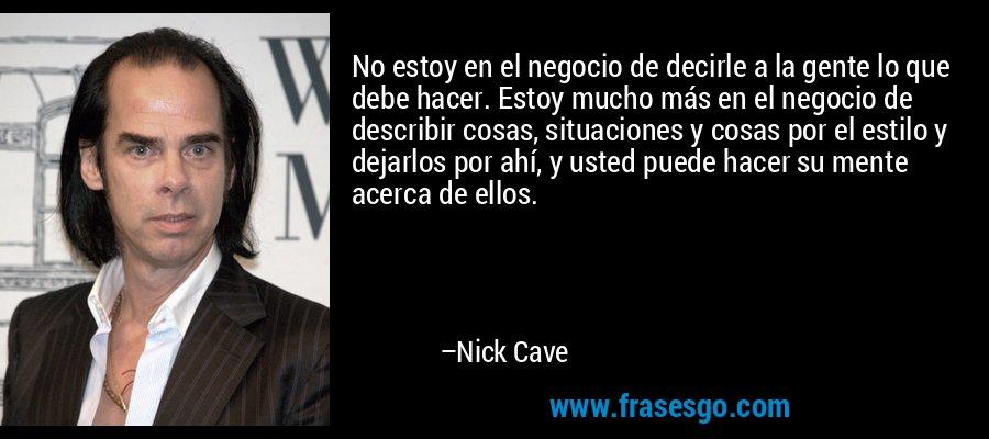 No estoy en el negocio de decirle a la gente lo que debe hacer. Estoy mucho más en el negocio de describir cosas, situaciones y cosas por el estilo y dejarlos por ahí, y usted puede hacer su mente acerca de ellos. – Nick Cave