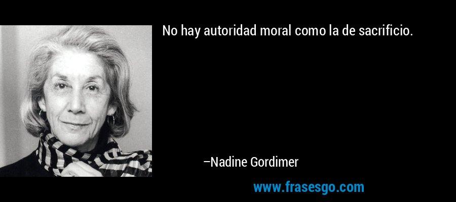 No hay autoridad moral como la de sacrificio. – Nadine Gordimer