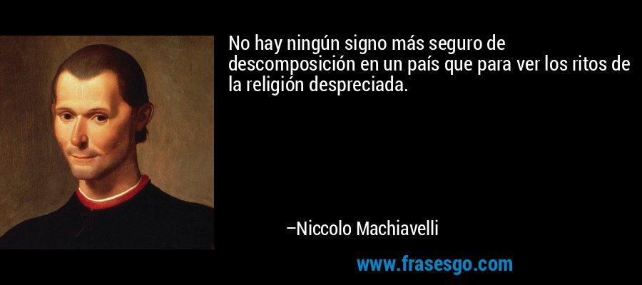 No hay ningún signo más seguro de descomposición en un país que para ver los ritos de la religión despreciada. – Niccolo Machiavelli