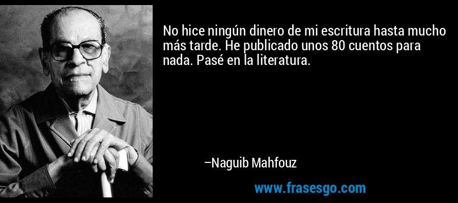 No hice ningún dinero de mi escritura hasta mucho más tarde. He publicado unos 80 cuentos para nada. Pasé en la literatura. – Naguib Mahfouz