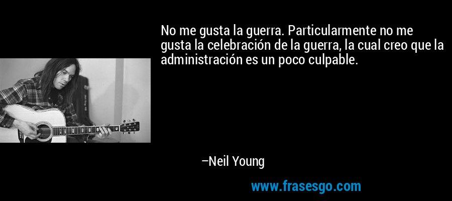 No me gusta la guerra. Particularmente no me gusta la celebración de la guerra, la cual creo que la administración es un poco culpable. – Neil Young