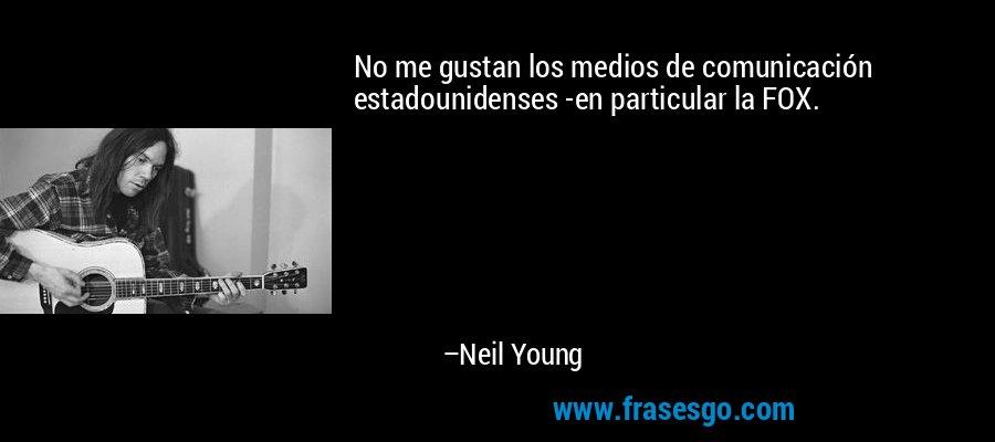 No me gustan los medios de comunicación estadounidenses -en particular la FOX. – Neil Young