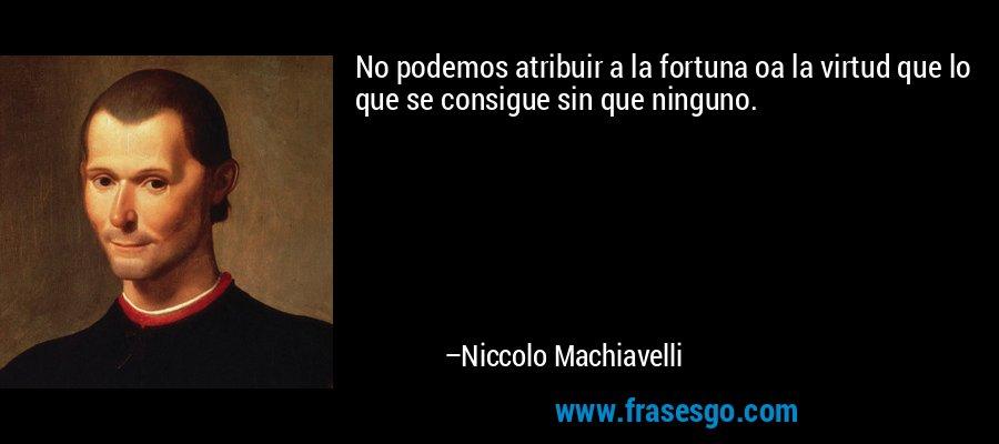 No podemos atribuir a la fortuna oa la virtud que lo que se consigue sin que ninguno. – Niccolo Machiavelli