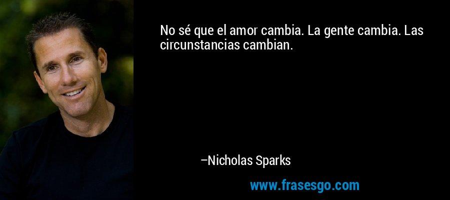 No sé que el amor cambia. La gente cambia. Las circunstancias cambian. – Nicholas Sparks
