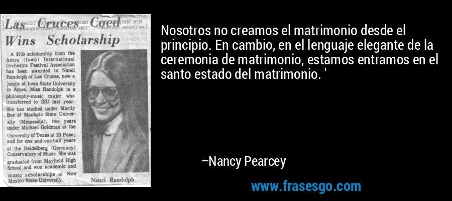 Nosotros no creamos el matrimonio desde el principio. En cambio, en el lenguaje elegante de la ceremonia de matrimonio, estamos entramos en el santo estado del matrimonio. ' – Nancy Pearcey