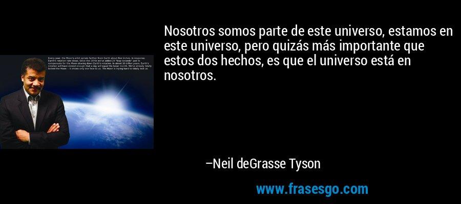 Nosotros somos parte de este universo, estamos en este universo, pero quizás más importante que estos dos hechos, es que el universo está en nosotros. – Neil deGrasse Tyson