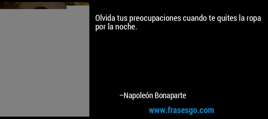 Olvida tus preocupaciones cuando te quites la ropa por la noche. – Napoleón Bonaparte