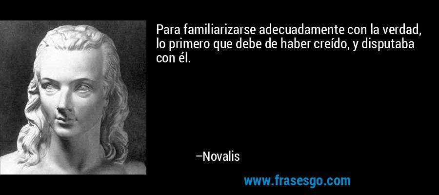 Para familiarizarse adecuadamente con la verdad, lo primero que debe de haber creído, y disputaba con él. – Novalis
