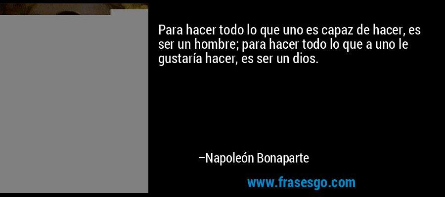 Para hacer todo lo que uno es capaz de hacer, es ser un hombre; para hacer todo lo que a uno le gustaría hacer, es ser un dios. – Napoleón Bonaparte