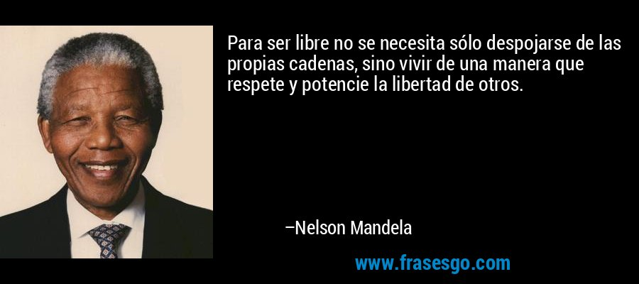 Para ser libre no se necesita sólo despojarse de las propias cadenas, sino vivir de una manera que respete y potencie la libertad de otros. – Nelson Mandela