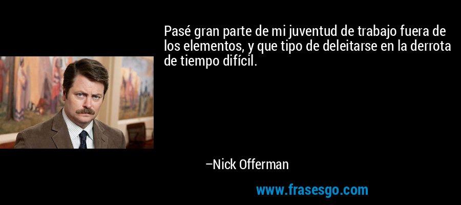 Pasé gran parte de mi juventud de trabajo fuera de los elementos, y que tipo de deleitarse en la derrota de tiempo difícil. – Nick Offerman