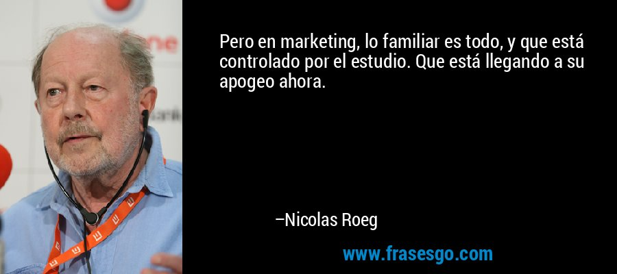 Pero en marketing, lo familiar es todo, y que está controlado por el estudio. Que está llegando a su apogeo ahora. – Nicolas Roeg