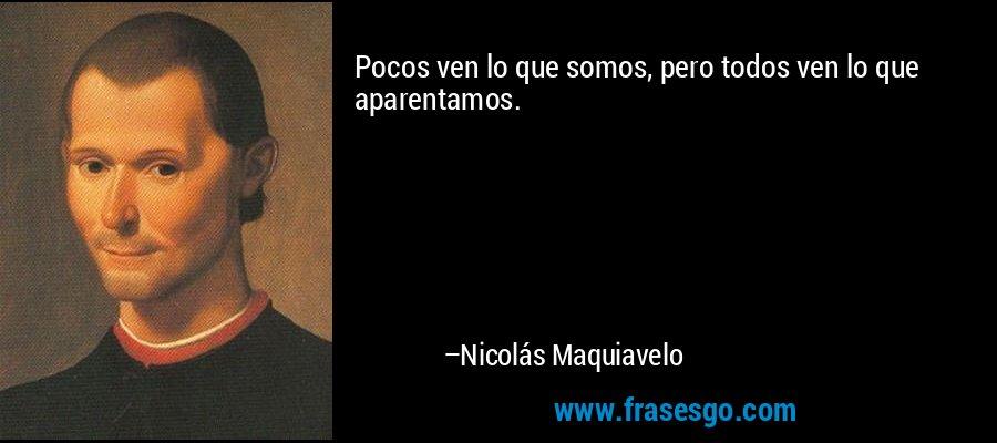 Pocos ven lo que somos, pero todos ven lo que aparentamos. – Nicolás Maquiavelo