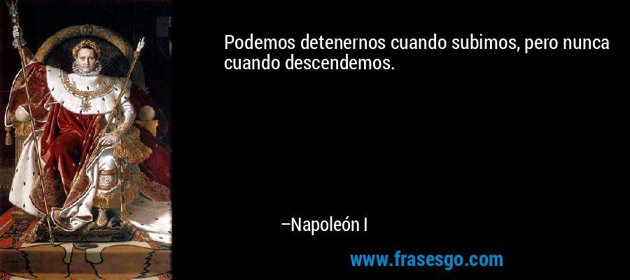 Podemos detenernos cuando subimos, pero nunca cuando descendemos. – Napoleón I