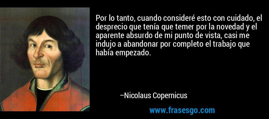Por lo tanto, cuando consideré esto con cuidado, el desprecio que tenía que temer por la novedad y el aparente absurdo de mi punto de vista, casi me indujo a abandonar por completo el trabajo que había empezado. – Nicolaus Copernicus