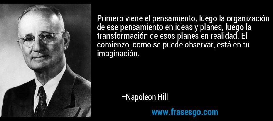 Primero viene el pensamiento, luego la organización de ese pensamiento en ideas y planes, luego la transformación de esos planes en realidad. El comienzo, como se puede observar, está en tu imaginación. – Napoleon Hill