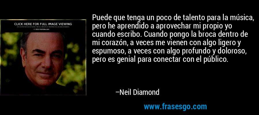 Puede que tenga un poco de talento para la música, pero he aprendido a aprovechar mi propio yo cuando escribo. Cuando pongo la broca dentro de mi corazón, a veces me vienen con algo ligero y espumoso, a veces con algo profundo y doloroso, pero es genial para conectar con el público. – Neil Diamond