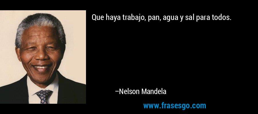 Que haya trabajo, pan, agua y sal para todos. – Nelson Mandela