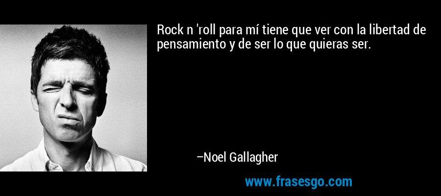 Rock n 'roll para mí tiene que ver con la libertad de pensamiento y de ser lo que quieras ser. – Noel Gallagher
