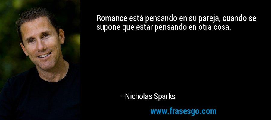 Romance está pensando en su pareja, cuando se supone que estar pensando en otra cosa. – Nicholas Sparks