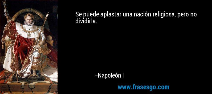 Se puede aplastar una nación religiosa, pero no dividirla. – Napoleón I