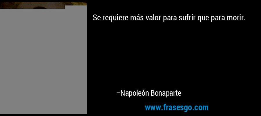 Se requiere más valor para sufrir que para morir. – Napoleón Bonaparte