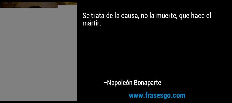 Se trata de la causa, no la muerte, que hace el mártir. – Napoleón Bonaparte
