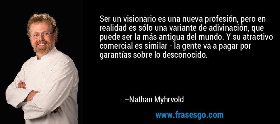 Ser un visionario es una nueva profesión, pero en realidad es sólo una variante de adivinación, que puede ser la más antigua del mundo. Y su atractivo comercial es similar - la gente va a pagar por garantías sobre lo desconocido. – Nathan Myhrvold