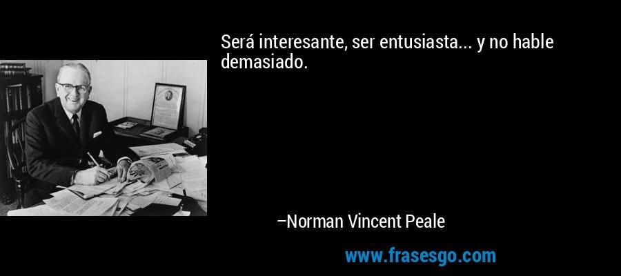 Será interesante, ser entusiasta... y no hable demasiado. – Norman Vincent Peale