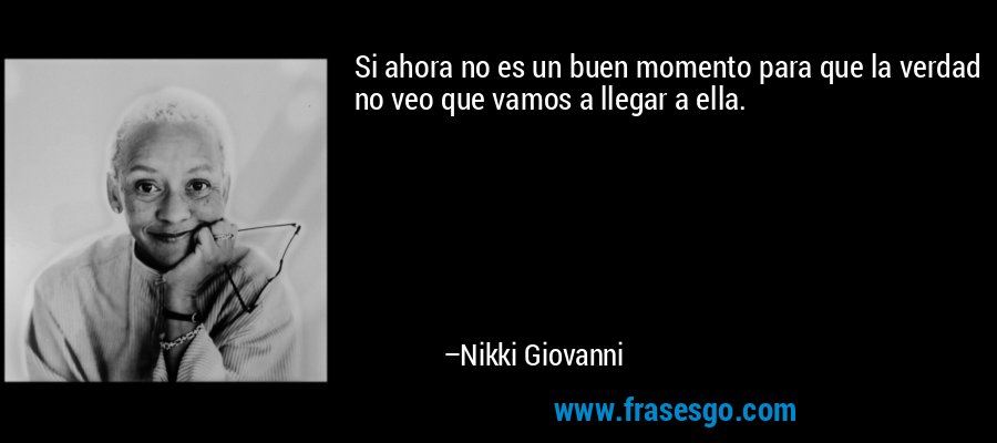 Si ahora no es un buen momento para que la verdad no veo que vamos a llegar a ella. – Nikki Giovanni