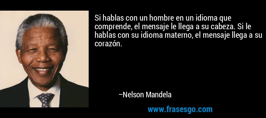 Si hablas con un hombre en un idioma que comprende, el mensaje le llega a su cabeza. Si le hablas con su idioma materno, el mensaje llega a su corazón. – Nelson Mandela