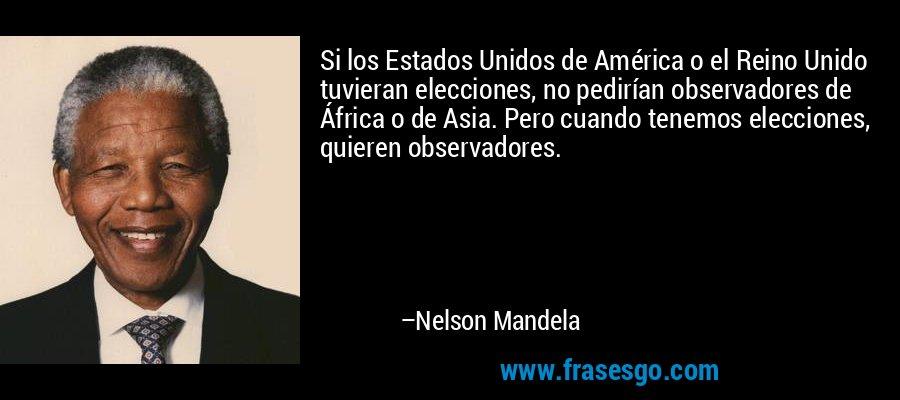 Si los Estados Unidos de América o el Reino Unido tuvieran elecciones, no pedirían observadores de África o de Asia. Pero cuando tenemos elecciones, quieren observadores. – Nelson Mandela