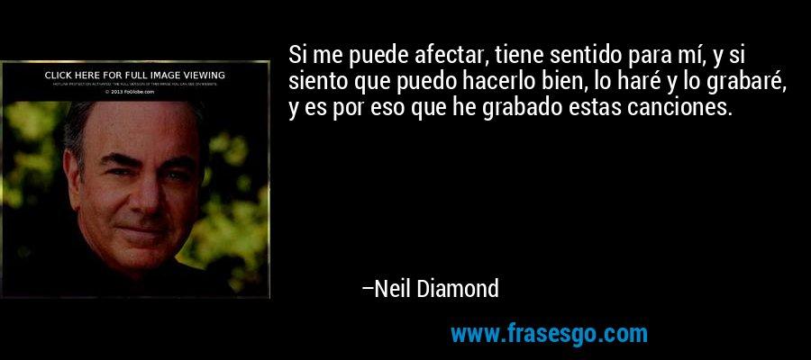 Si me puede afectar, tiene sentido para mí, y si siento que puedo hacerlo bien, lo haré y lo grabaré, y es por eso que he grabado estas canciones. – Neil Diamond