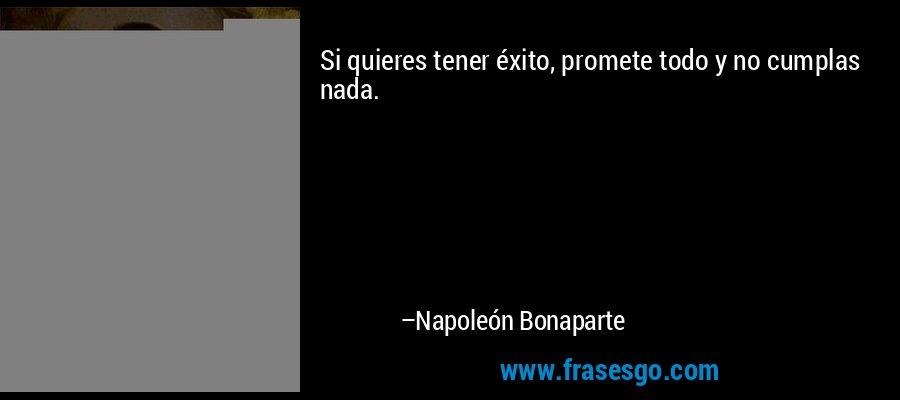 Si quieres tener éxito, promete todo y no cumplas nada. – Napoleón Bonaparte