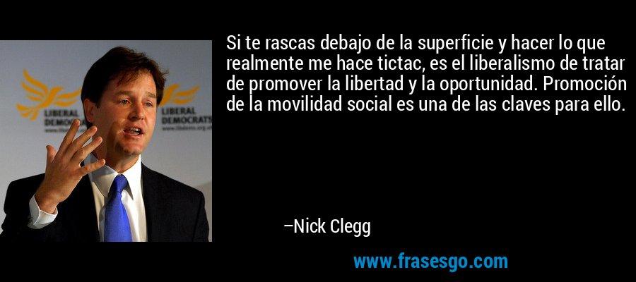 Si te rascas debajo de la superficie y hacer lo que realmente me hace tictac, es el liberalismo de tratar de promover la libertad y la oportunidad. Promoción de la movilidad social es una de las claves para ello. – Nick Clegg