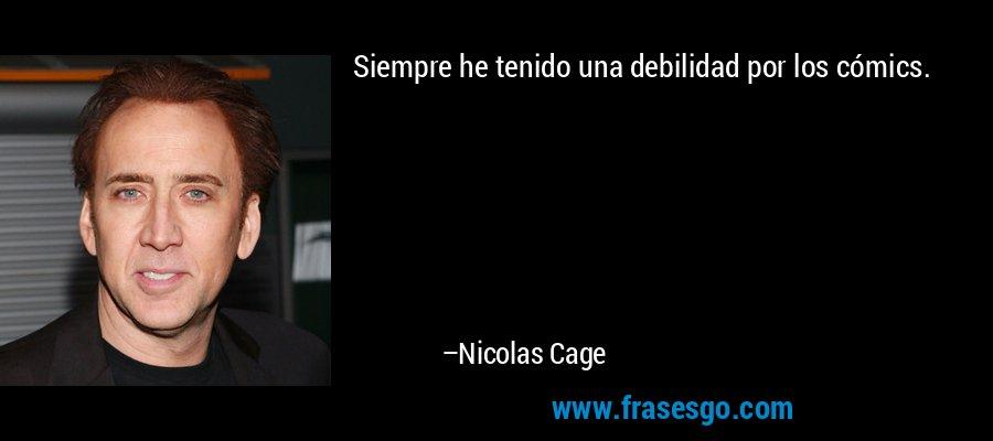 Siempre he tenido una debilidad por los cómics. – Nicolas Cage