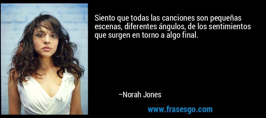 Siento que todas las canciones son pequeñas escenas, diferentes ángulos, de los sentimientos que surgen en torno a algo final. – Norah Jones