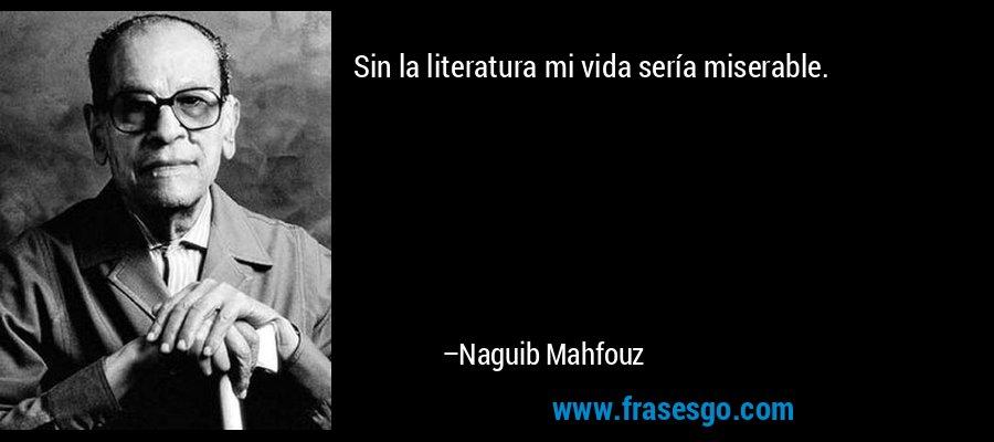 Sin la literatura mi vida sería miserable. – Naguib Mahfouz