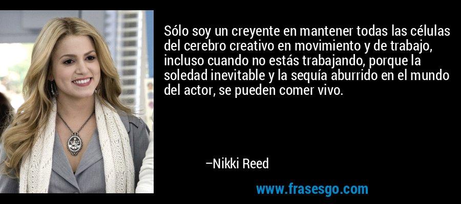 Sólo soy un creyente en mantener todas las células del cerebro creativo en movimiento y de trabajo, incluso cuando no estás trabajando, porque la soledad inevitable y la sequía aburrido en el mundo del actor, se pueden comer vivo. – Nikki Reed