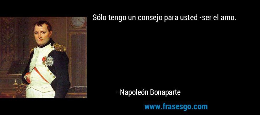 Sólo tengo un consejo para usted -ser el amo. – Napoleón Bonaparte