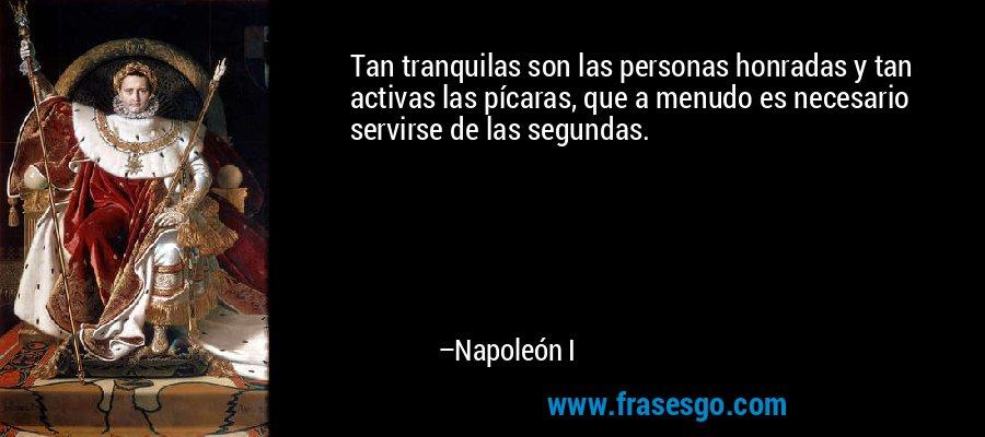 Tan tranquilas son las personas honradas y tan activas las pícaras, que a menudo es necesario servirse de las segundas. – Napoleón I