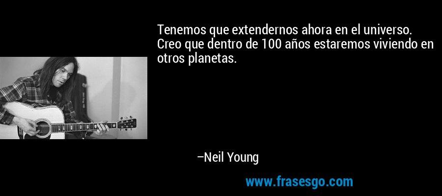 Tenemos que extendernos ahora en el universo. Creo que dentro de 100 años estaremos viviendo en otros planetas. – Neil Young