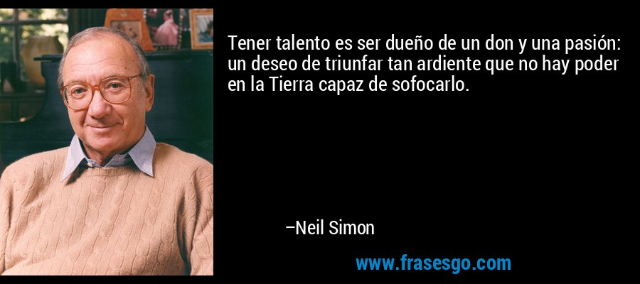 Tener talento es ser dueño de un don y una pasión: un deseo de triunfar tan ardiente que no hay poder en la Tierra capaz de sofocarlo. – Neil Simon