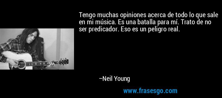 Tengo muchas opiniones acerca de todo lo que sale en mi música. Es una batalla para mí. Trato de no ser predicador. Eso es un peligro real. – Neil Young
