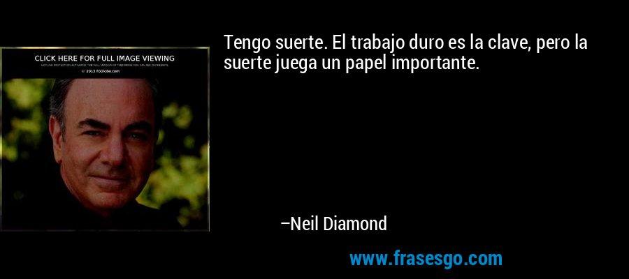 Tengo suerte. El trabajo duro es la clave, pero la suerte juega un papel importante. – Neil Diamond
