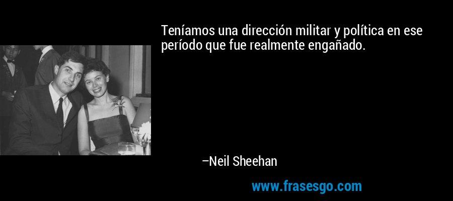 Teníamos una dirección militar y política en ese período que fue realmente engañado. – Neil Sheehan