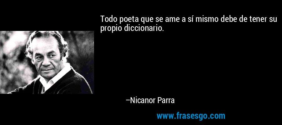 Todo poeta que se ame a sí mismo debe de tener su propio diccionario. – Nicanor Parra