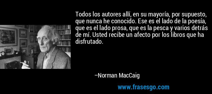 Todos los autores allí, en su mayoría, por supuesto, que nunca he conocido. Ese es el lado de la poesía, que es el lado prosa, que es la pesca y varios detrás de mí. Usted recibe un afecto por los libros que ha disfrutado. – Norman MacCaig