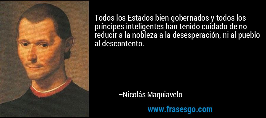 Todos los Estados bien gobernados y todos los príncipes inteligentes han tenido cuidado de no reducir a la nobleza a la desesperación, ni al pueblo al descontento. – Nicolás Maquiavelo